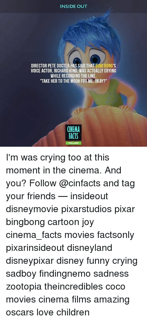 "binging: INSIDE OUT  DIRECTOR PETE DOCTER HAS SAID THAT BING BONG'S  VOICE ACTOR, RICHARD KIND, WAS ACTUALLY CRYING  WHILE RECORDING THE LINE  ""TAKE HER TO THE MOON FOR ME, OKAY?""  CINEMA  ACTS I'm was crying too at this moment in the cinema. And you? Follow @cinfacts and tag your friends — insideout disneymovie pixarstudios pixar bingbong cartoon joy cinema_facts movies factsonly pixarinsideout disneyland disneypixar disney funny crying sadboy findingnemo sadness zootopia theincredibles coco movies cinema films amazing oscars love children"