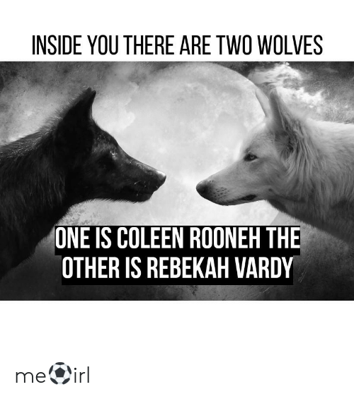 vardy: INSIDE YOU THERE ARE TWO WOLVES  ONE IS COLEEN ROONEH THE  OTHER IS REBEKAH VARDY me⚽irl