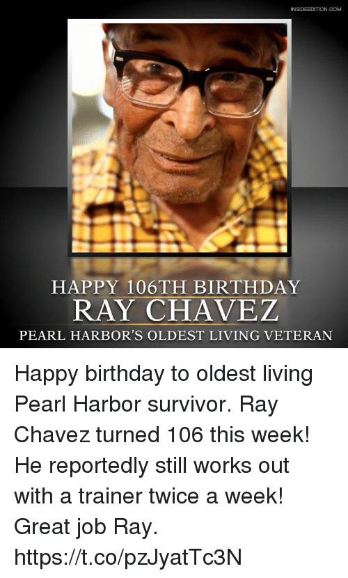 Birthday, Memes, and Survivor: INSIDEEDITION.COM  HAPPY 106TH BIRTHDAY  RAY CHAVEZ  PEARL HARBOR'S OLDEST LIVING VETERAN Happy birthday to oldest living Pearl Harbor survivor. Ray Chavez turned 106 this week! He reportedly still works out with a trainer twice a week! Great job Ray. https://t.co/pzJyatTc3N