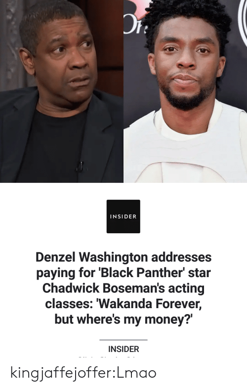 Wheres My Money: INSIDER  Denzel Washington addresses  paying for 'Black Panther star  Chadwick Boseman's acting  classes: Wakanda Forever,  but where's my money?  INSIDER kingjaffejoffer:Lmao