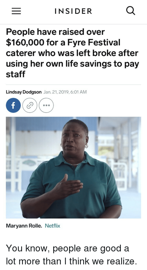 lindsay: INSIDER  People have raised over  $160,000 for a Fyre Festival  caterer who was left broke after  using her own life savings to pay  staff  Lindsay Dodgson Jan. 21, 2019, 6:01 AM  Maryann Rolle. Netflix You know, people are good a lot more than I think we realize.