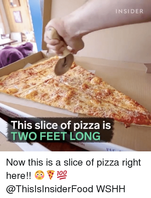 Memes, 🤖, and Feet: INSIDER  This slice of pizza is  TWO FEET Now this is a slice of pizza right here!! 😳🍕💯 @ThisIsInsiderFood WSHH
