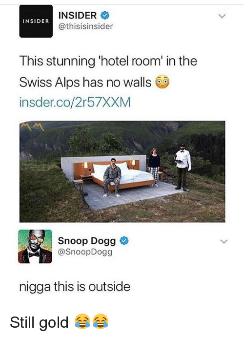 Funny, Snoop, and Snoop Dogg: INSIDER  @thisisinsider  INSIDER  This stunning 'hotel room' in the  Swiss Alps has no walls 6  insder.co/2r57XXM  Snoop Dogg  @SnoopDogg  nigga this is outside Still gold 😂😂