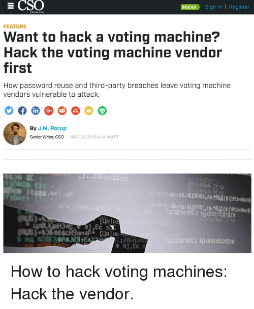 voting machine: INSIDERSian In | Register  FROM IDG  FEATURE  Want to hack a voting machine?  Hack the voting machine vendor  first  How password reuse and third-party breaches leave voting machine  vendors vulnerable to attack.  By J.M. Porup  Senior Writer, CSO  MAR 30, 2018 4:14 AM PT  ts.ur1.ph