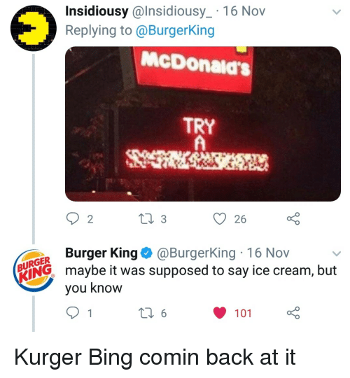 16 Nov: Insidiousy @lnsidiousy_ 16 Nov  Replying to@BurgerKing  OV  McDonald's  TRY  2  26  ER Burger King@ @Burgerking. 16 Nov  RING maybe it was supposed to say ice cream, but  Vou Know Kurger Bing comin back at it