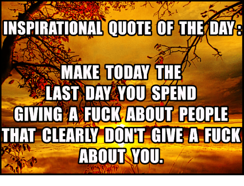 Giving A Fuck: INSPIRATIONAL QUOTE OF THE DAY  MAKE TODAY THE  LAST DAY YOU SPEND  GIVING A FUCK ABOUT PEOPLE  THAT CLEARLY DONT GIVE A FUCK  ABOUT YOU