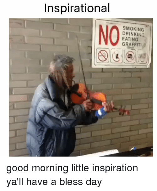 Having A Blessed Day: Inspirational  SMOKING  DRINKIN  EATING  GRAFFITI good morning little inspiration  ya'll have a bless day