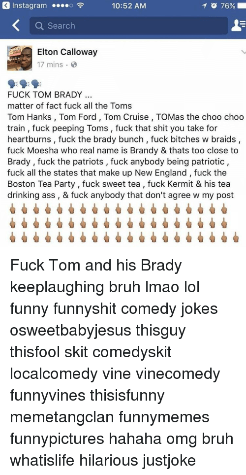 Tom Hank: Inst agram ....o  TO 76%  10:52 AM  a Search  Elton Calloway  17 mins.  FUCK TOM BRADY  matter of fact fuck all the Toms  Tom Hanks, Tom Ford, Tom Cruise, TOMas the choo choo  train fuck peeping Toms, fuck that shit you take for  heartburns, fuck the brady bunch fuck bitches w braids,  fuck Moesha who real name is Brandy & thats too close to  Brady fuck the patriots ,fuck anybody being patriotic,  fuck all the states that make up New England fuck the  Boston Tea Party fuck sweet tea fuck Kermit & his tea  drinking ass & fuck anybody that don't agree w my post Fuck Tom and his Brady keeplaughing bruh lmao lol funny funnyshit comedy jokes osweetbabyjesus thisguy thisfool skit comedyskit localcomedy vine vinecomedy funnyvines thisisfunny memetangclan funnymemes funnypictures hahaha omg bruh whatislife hilarious justjoke