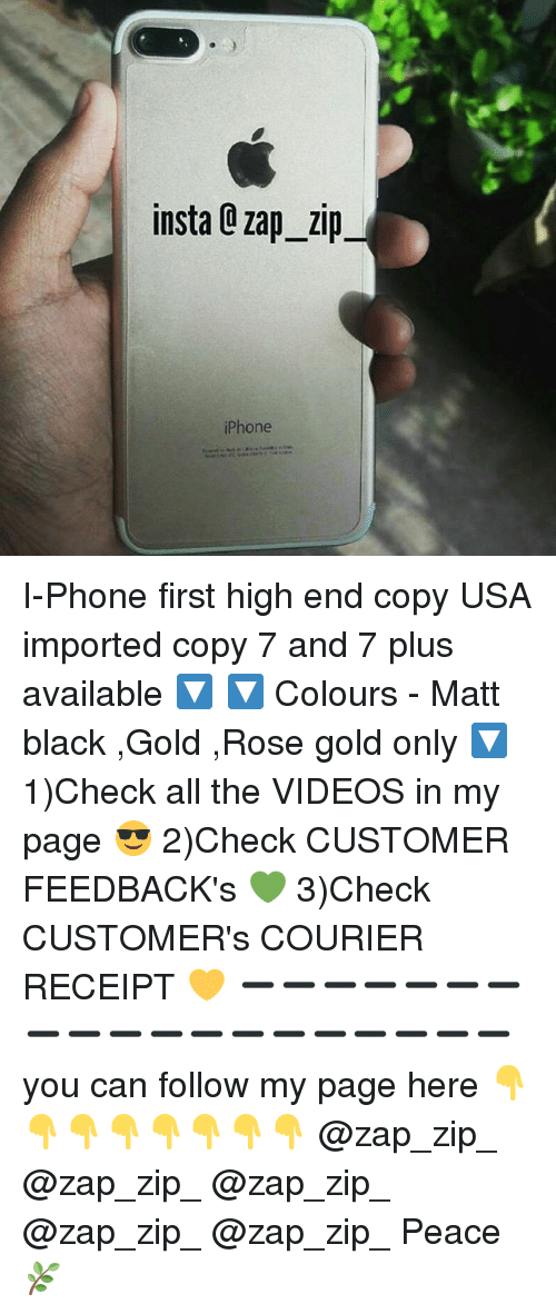 Iphone, Memes, and Phone: insta Q zap zip  iPhone I-Phone first high end copy USA imported copy 7 and 7 plus available 🔽 🔽 Colours - Matt black ,Gold ,Rose gold only 🔽 1)Check all the VIDEOS in my page 😎 2)Check CUSTOMER FEEDBACK's 💚 3)Check CUSTOMER's COURIER RECEIPT 💛 ➖➖➖➖➖➖➖➖➖➖➖➖➖➖➖➖➖➖➖ you can follow my page here 👇👇👇👇👇👇👇👇 @zap_zip_ @zap_zip_ @zap_zip_ @zap_zip_ @zap_zip_ Peace 🌿