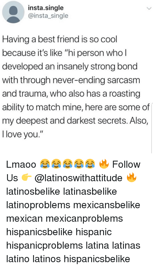 """Insanely: insta.single  @insta_single  Having a best friend is so cool  because it's like """"hi person who  developed an insanely strong bond  with through never-ending sarcasm  and trauma, who also has a roasting  ability to match mine, here are some of  my deepest and darkest secrets. AlSO,  love you. Lmaoo 😂😂😂😂😂 🔥 Follow Us 👉 @latinoswithattitude 🔥 latinosbelike latinasbelike latinoproblems mexicansbelike mexican mexicanproblems hispanicsbelike hispanic hispanicproblems latina latinas latino latinos hispanicsbelike"""