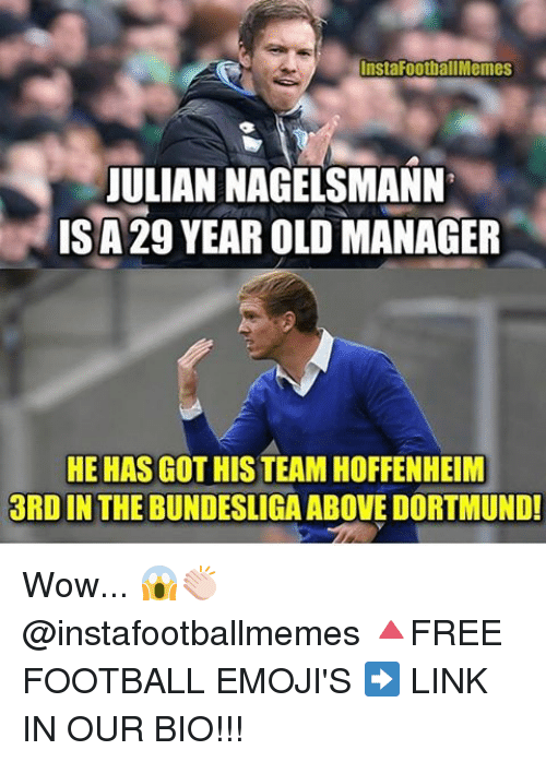 All Memes: InstaFoot all Memes  JULIAN NAGELSMANN  ISA29 YEAROLD MANAGER  HE HAS GOTHIS TEAM HOFFENHEIM  3RDIN THE BUNDESLIGA ABOVE DORTMUND! Wow... 😱👏🏻 @instafootballmemes 🔺FREE FOOTBALL EMOJI'S ➡️ LINK IN OUR BIO!!!