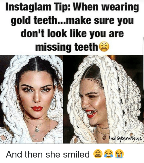 Memes, 🤖, and Gold: Instaglam Tip: When wearing  gold teeth...make sure you  don't look like you are  missing teeth  Insti  ews And then she smiled 😩😂😭