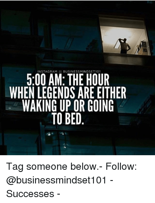 the hours: INSTAGRAM 11 BUSINESSMINDSET101  5:00 AM: THE HOUR  WHEN LEGENDS ARE EITHER  WAKING UP OR GOING  TO BED Tag someone below.- Follow: @businessmindset101 - Successes -