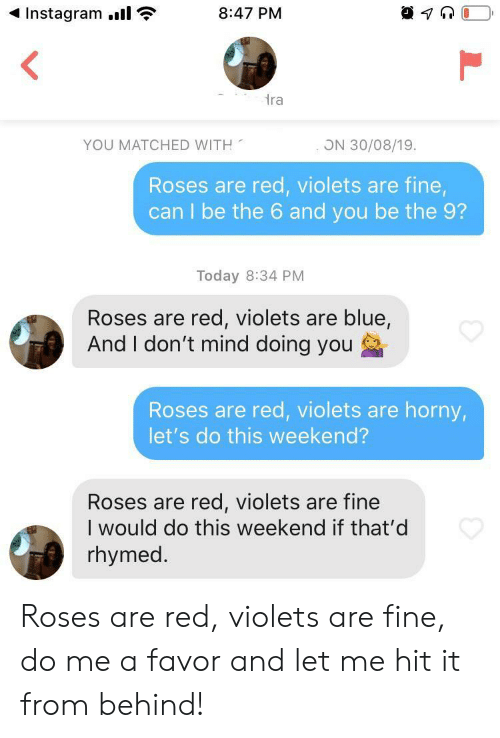 violets are blue: Instagram.  8:47 PM  ra  YOU MATCHED WITH  ON 30/08/19.  Roses are red, violets are fine,  can I be the 6 and you be the 9?  Today 8:34 PM  Roses are red, violets are blue,  And I don't mind doing you  Roses are red, violets are horny,  let's do this weekend?  Roses are red, violets are fine  I would do this weekend if that'd  rhymed. Roses are red, violets are fine, do me a favor and let me hit it from behind!