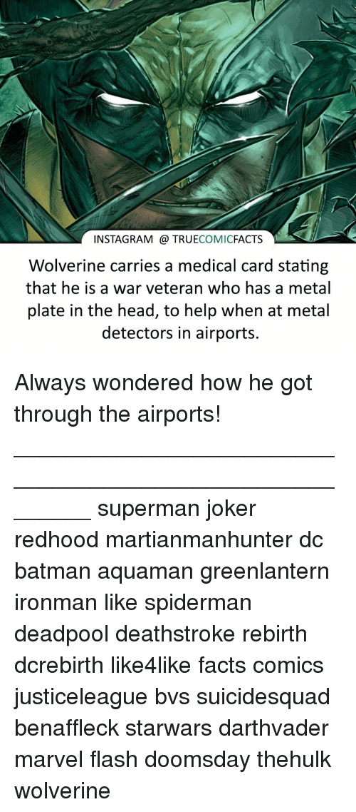 metal detectors: INSTAGRAM a TRUE  COMIC  FACTS  Wolverine carries a medical card stating  that he is a war veteran who has a metal  plate in the head, to help when at metal  detectors in airports. Always wondered how he got through the airports! ⠀________________________________________________________ superman joker redhood martianmanhunter dc batman aquaman greenlantern ironman like spiderman deadpool deathstroke rebirth dcrebirth like4like facts comics justiceleague bvs suicidesquad benaffleck starwars darthvader marvel flash doomsday thehulk wolverine
