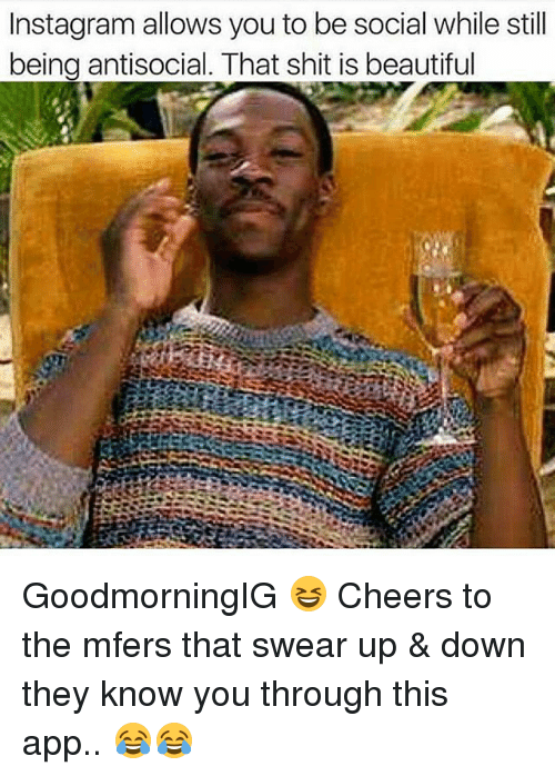 Beautiful, Instagram, and Memes: Instagram allows you to be social while still  being antisocial. That shit is beautiful GoodmorningIG 😆 Cheers to the mfers that swear up & down they know you through this app.. 😂😂
