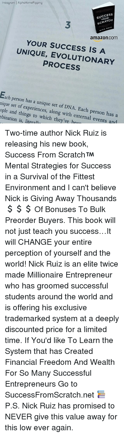 Amazon, Books, and Instagram: Instagram | AlphaHomeFlipping  SUCCESS  FROM  3  SCRATCH  NICK RUIZ  amazon.com  YOUR SUCCESS IS A  UNIQUE, EVOLUTIONARY  PROCESS  ach person has a unique set of DNA. Each person has a  nique set of experiences, along with external events and  ople and things to which they've haa  nbination is, literal Two-time author Nick Ruiz is releasing his new book, Success From Scratch™ Mental Strategies for Success in a Survival of the Fittest Environment and I can't believe Nick is Giving Away Thousands 💲💲💲 Of Bonuses To Bulk Preorder Buyers. This book will not just teach you success…It will CHANGE your entire perception of yourself and the world! Nick Ruiz is an elite twice made Millionaire Entrepreneur who has groomed successful students around the world and is offering his exclusive trademarked system at a deeply discounted price for a limited time. If You'd like To Learn the System that has Created Financial Freedom And Wealth For So Many Successful Entrepreneurs Go to SuccessFromScratch.net 📚 P.S. Nick Ruiz has promised to NEVER give this value away for this low ever again.