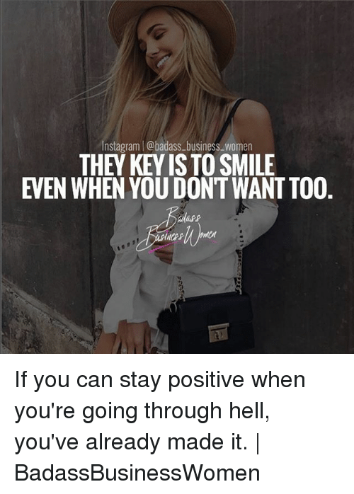 Badasses: Instagram | @badass-business_women  THEY KEY IS TO SMILE  EVEN WHEN YOU DONT WANT TO0  dass If you can stay positive when you're going through hell, you've already made it. | BadassBusinessWomen