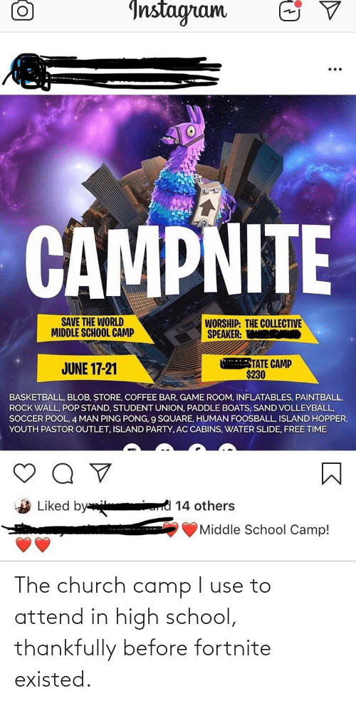 Church Camp: Instagram  CAMPNITE  SAVE THE WORLD  MIDDLE SCHOOL CAMP  WORSHIP: THE COLLECTIVE  SPEAKER. E  STATE CAMP  $230  JUNE 17-21  BASKETBALL, BLOB, STORE, COFFEE BAR, GAME ROOM, INFLATABLES, PAINTBALL,  ROCK WALL, POP STAND, STUDENT UNION, PADDLE BOATS, SAND VOLLEYBALL,  SOCCER POOL, 4 MAN PING PONG, 9 SQUARE, HUMAN FOOSBALL, ISLAND HOPPER,  YOUTH PASTOR OUTLET, ISLAND PARTY, AC CABINS, WATER SLIDE, FREE TIME  Liked by  14 others  Middle School Camp! The church camp I use to attend in high school, thankfully before fortnite existed.