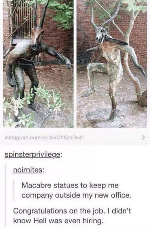 Instagram, Memes, and Congratulations: instagram.com/p/rxwCYGmDs4/  spinster privilege:  noirnites:  Macabre statues to keep me  company outside my new office.  Congratulations on the job. didn't  know Hell was even hiring
