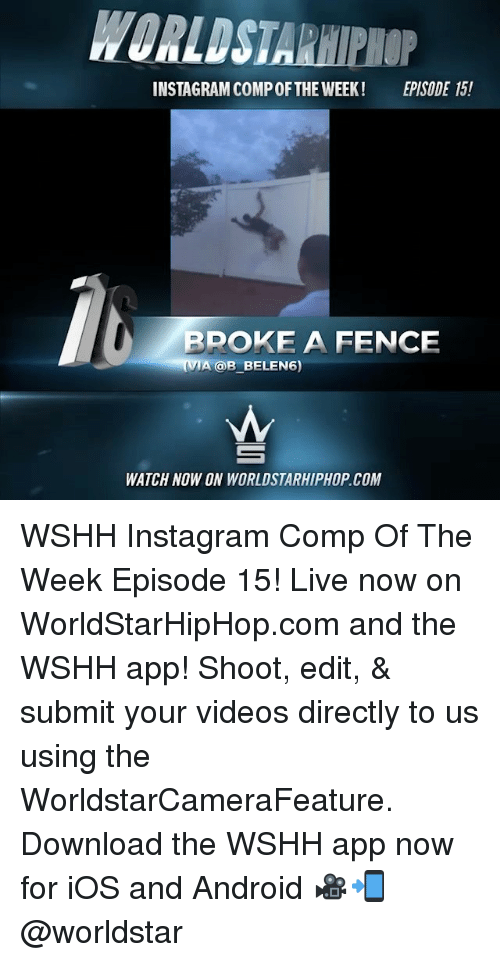 Android, Instagram, and Memes: INSTAGRAM COMPOF THE WEEK! EPISODE 15!  RPOKE A FENCE  (VIA @B BELEN6)  WATCH NOW ON WORLDSTARHIPHOP COM WSHH Instagram Comp Of The Week Episode 15! Live now on WorldStarHipHop.com and the WSHH app! Shoot, edit, & submit your videos directly to us using the WorldstarCameraFeature. Download the WSHH app now for iOS and Android 🎥📲 @worldstar