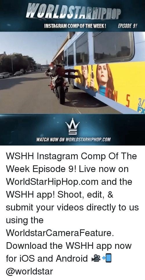 Android, Instagram, and Memes: INSTAGRAM COMPOF THE WEEK!  EPISODE g!  As  WATCH NOW ON WORLDSTARHIPHOP COM WSHH Instagram Comp Of The Week Episode 9! Live now on WorldStarHipHop.com and the WSHH app! Shoot, edit, & submit your videos directly to us using the WorldstarCameraFeature. Download the WSHH app now for iOS and Android 🎥📲 @worldstar