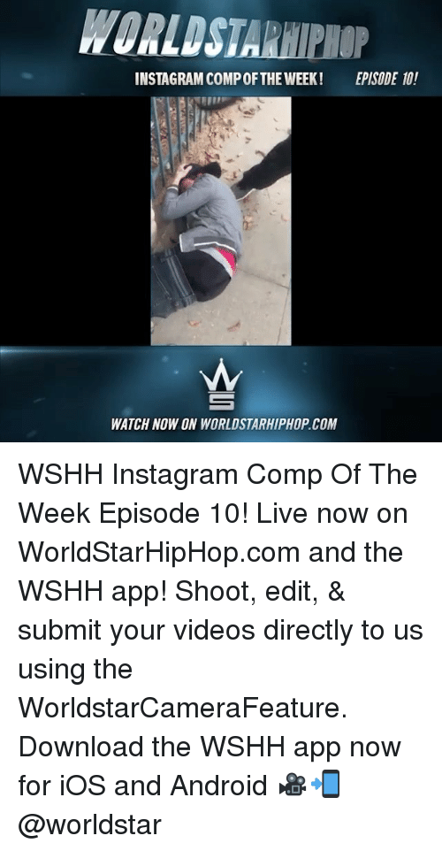 Android, Instagram, and Memes: INSTAGRAM COMPOFTHE WEEK! EPISODE 10!  WATCH NOW ON WORLDSTARHIPHOP COM WSHH Instagram Comp Of The Week Episode 10! Live now on WorldStarHipHop.com and the WSHH app! Shoot, edit, & submit your videos directly to us using the WorldstarCameraFeature. Download the WSHH app now for iOS and Android 🎥📲 @worldstar