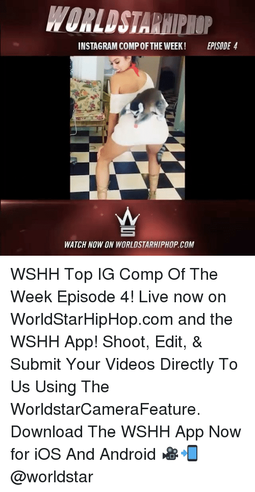 Memes, 🤖, and App: INSTAGRAM COMPOFTHE WEEK! EPISODE 4  WATCH NOW ON WORLDSTARHIPHOP.COM WSHH Top IG Comp Of The Week Episode 4! Live now on WorldStarHipHop.com and the WSHH App! Shoot, Edit, & Submit Your Videos Directly To Us Using The WorldstarCameraFeature. Download The WSHH App Now for iOS And Android 🎥📲 @worldstar