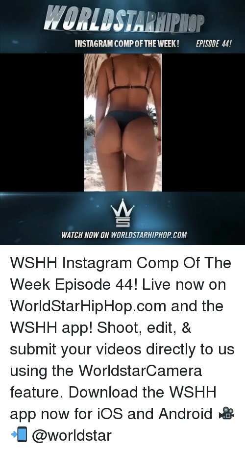 Android, Instagram, and Memes: INSTAGRAM COMPOFTHE WEEK!  EPISODE 44!  WATCH NOW ON WORLDSTARHIPHOP.COM WSHH Instagram Comp Of The Week Episode 44! Live now on WorldStarHipHop.com and the WSHH app! Shoot, edit, & submit your videos directly to us using the WorldstarCamera feature. Download the WSHH app now for iOS and Android 🎥📲 @worldstar