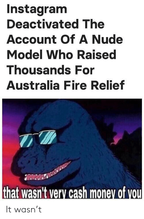 cash: Instagram  Deactivated The  Account OfA Nude  Model Who Raised  Thousands For  Australia Fire Relief  that wasn't very cash money of you It wasn't