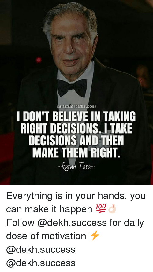 Dekh Bhai: instagram | dekh.success  I DON'T BELIEVE IN TAKING  RIGHT DECISIONS. ITAKE  DECISIONS AND THEN  MAKE THEM RIGHT.  Ratan ata Everything is in your hands, you can make it happen 💯👌🏻 Follow @dekh.success for daily dose of motivation ⚡️ @dekh.success @dekh.success
