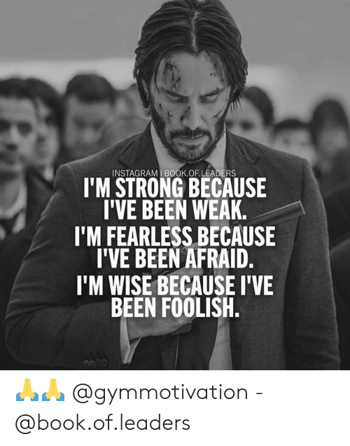 fearless: INSTAGRAM I BOOK.OF.LEADERS  I'M STRONG BECAUSE  I'VE BEEN WEAK.  I'M FEARLESS BECAUSE  I'VE BEEN AFRAID.  I'M WISE BECAUSE I'VE  BEEN FOOLISH. 🙏🙏 @gymmotivation - @book.of.leaders