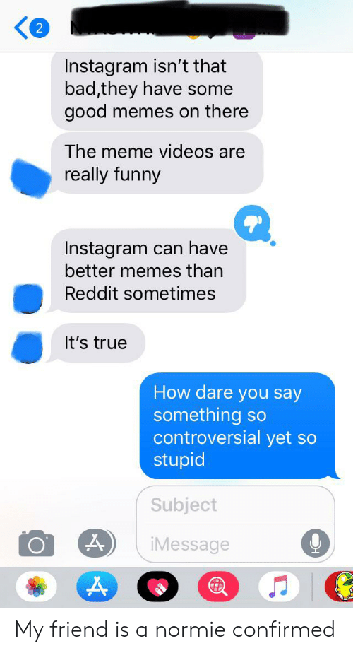 Meme Videos: Instagram isn't that  bad,they have some  good  memes on there  The meme videos are  really funny  Instagram can have  better memes than  Reddit sometimes  It's true  How dare you say  something so  controversial yet so  stupid  Subject  iMessage My friend is a normie confirmed