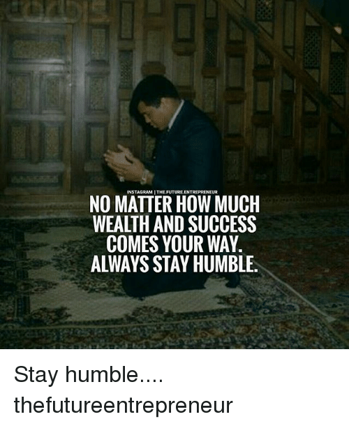 Stay Humble: INSTAGRAM ITHE.FUTURE.ENTREPRENEUR  NO MATTER HOW MUCH  WEALTH AND SUCCESS  COMES YOUR WAY,  ALWAYS STAY HUMBLE Stay humble.... thefutureentrepreneur