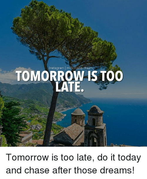 Instagram, Memes, and Chase: Instagram | milionaire.dream  TOMORROW IS ToO  LATE. Tomorrow is too late, do it today and chase after those dreams!