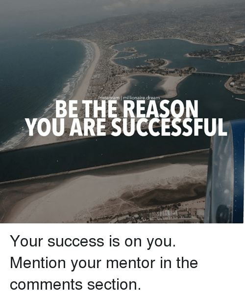 Comments Section: Instagram   millionaire.dream  BE THE REASON  YOU ARE SUCCESSFUL Your success is on you. Mention your mentor in the comments section.