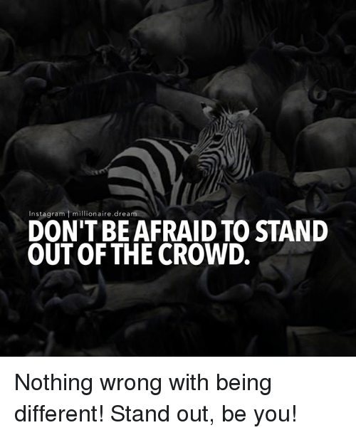 Instagram, Memes, and 🤖: Instagram millionaire.dream  DON'T BE AFRAID TO STAND  OUTOF THE CROWD. Nothing wrong with being different! Stand out, be you!