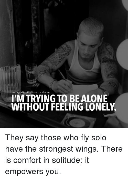 feeling lonely: Instagram millionaire.dream  I'M TRYING TO BEALONE  WITHOUT FEELING LONELY. They say those who fly solo have the strongest wings. There is comfort in solitude; it empowers you.