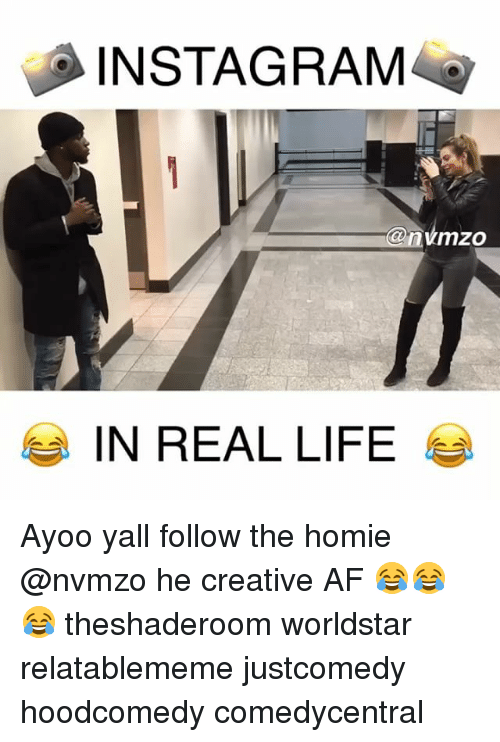 Af, Homie, and Instagram: INSTAGRAM  @nimzo  IN REAL LIFE Ayoo yall follow the homie @nvmzo he creative AF 😂😂😂 theshaderoom worldstar relatablememe justcomedy hoodcomedy comedycentral