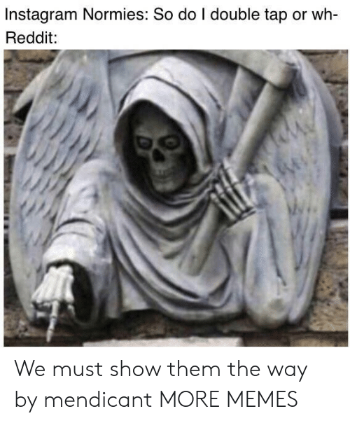 double tap: Instagram Normies: So do I double tap or wh-  Reddit: We must show them the way by mendicant MORE MEMES