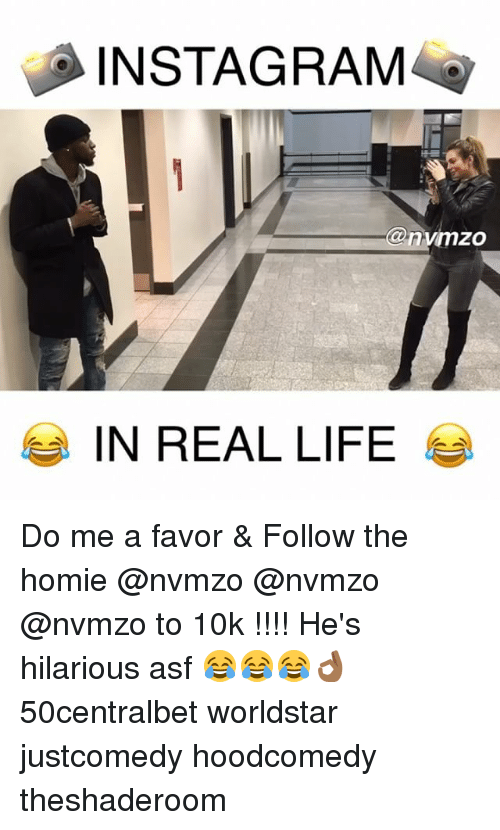 Homie, Instagram, and Life: INSTAGRAM  @nvimzo  IN REAL LIFE Do me a favor & Follow the homie @nvmzo @nvmzo @nvmzo to 10k !!!! He's hilarious asf 😂😂😂👌🏾 50centralbet worldstar justcomedy hoodcomedy theshaderoom
