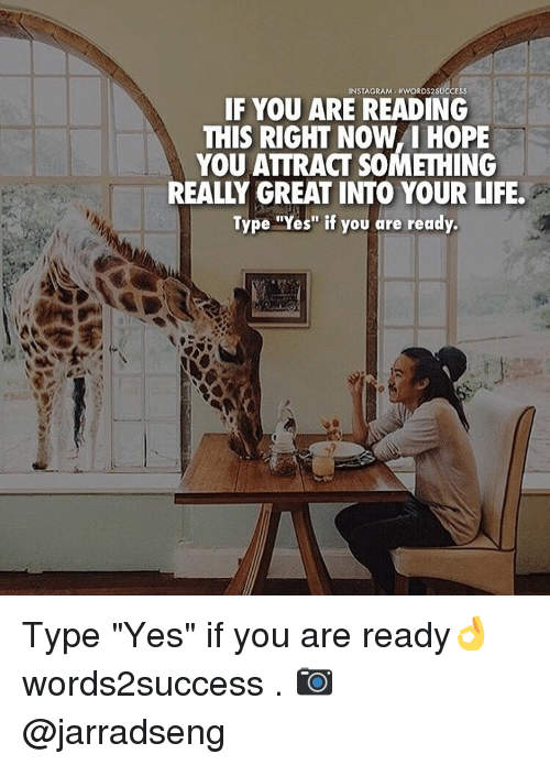 """Realied: INSTAGRAM. NWORDS2SUCCESS  IF YOU ARE READING  THIS RIGHT NOW YOU ATTRACT SOMETHING  REALY GREAT INTO YOUR LIFE.  Type """"Yes"""" if you are ready. Type """"Yes"""" if you are ready👌 words2success . 📷 @jarradseng"""