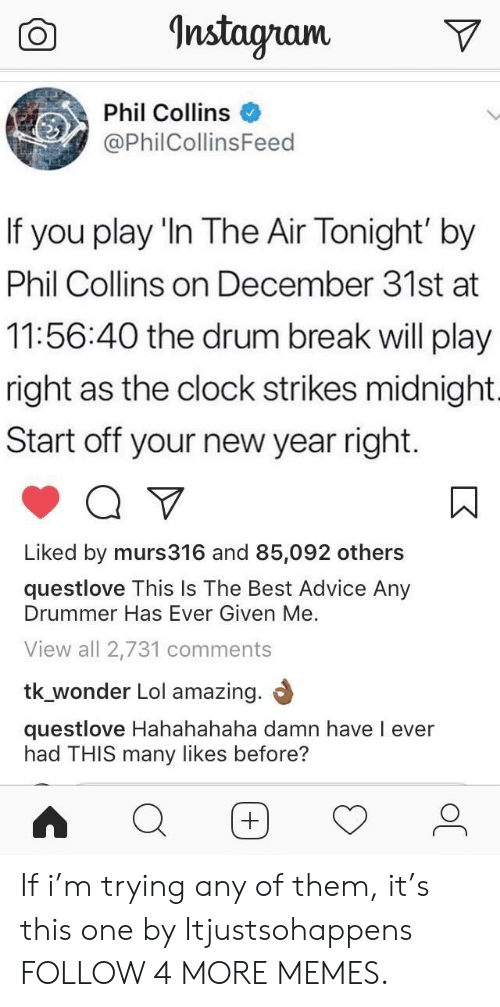 Phil Collins: Instagram  Phil Collins  @PhilCollinsFeed  If  you play 'In The Air Tonight' by  Phil Collins on December 31st at  11:56:40 the drum break will play  right as the clock strikes midnight.  Start off your new year right  Liked by murs316 and 85,092 others  questlove This Is The Best Advice Any  Drummer Has Ever Given Me.  View all 2,731 comments  tk_wonder Lol amazing.  questlove Hahahahaha damn have l ever  had THIS many likes before? If i'm trying any of them, it's this one by Itjustsohappens FOLLOW 4 MORE MEMES.