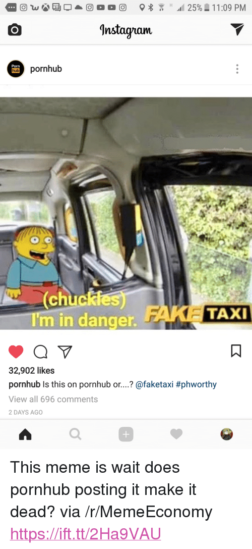 "Instagram, Meme, and Pornhub: Instagram  Porn  hubss hub  acikdes)  chuck  I'm in danger.  TAXI  32,902 likes  pornhub ls this on pornhub or..? @faketaxi #phworthy  View all 696 comments  2 DAYS AGO  0 <p>This meme is wait does pornhub posting it make it dead? via /r/MemeEconomy <a href=""https://ift.tt/2Ha9VAU"">https://ift.tt/2Ha9VAU</a></p>"