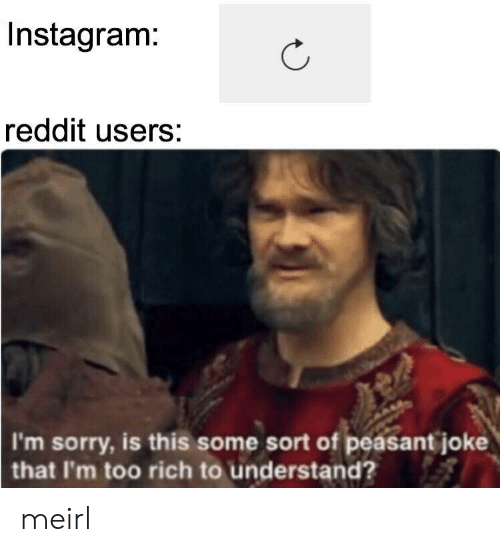 Peasant: Instagram:  reddit users:  I'm sorry, is this some sort of peasant joke  that I'm too rich to understand? meirl