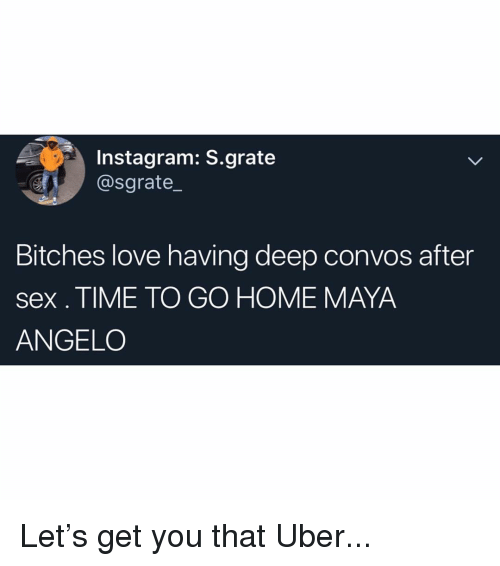 angelo: Instagram: S.grate  @sgrate_  Bitches love having deep convos after  sex. TIME TO GO HOME MAYA  ANGELO Let's get you that Uber...