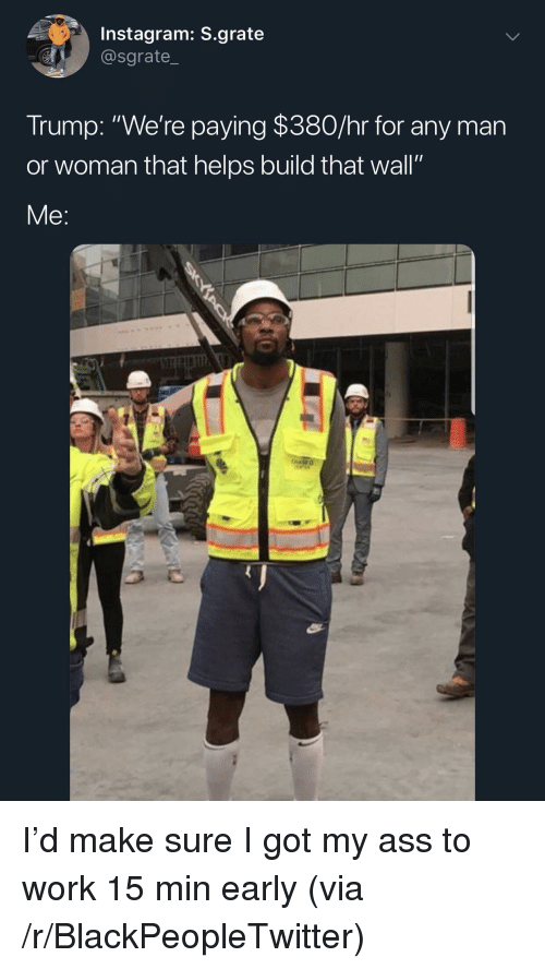 """Any Man: Instagram: S.grate  @sgrate_  Trump: """"We're paying $380/hr for any man  or woman that helps build that wall""""  Me: I'd make sure I got my ass to work 15 min early (via /r/BlackPeopleTwitter)"""