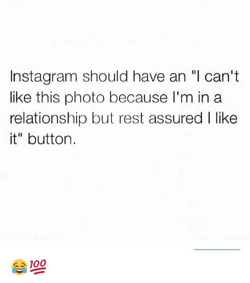 "Funny, Instagram, and In a Relationship: Instagram should have an ""l can't  like this photo because I'm in a  relationship but rest assured I like  it"" button. 😂💯"