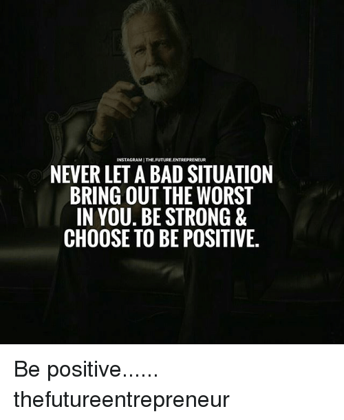 Bad, Future, and Instagram: INSTAGRAM THE FUTURE.  NEVER LETA BAD SITUATION  BRING OUT THE WORST  IN YOU. BE STRONG  CHOOSE TO BE POSITIVE. Be positive...... thefutureentrepreneur