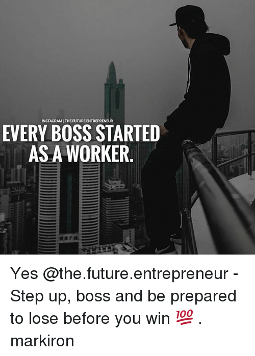 step ups: INSTAGRAM THEFUTUREENTREPRENEUR  EVERY BOSS STARTED  AS A WORKER. Yes @the.future.entrepreneur - Step up, boss and be prepared to lose before you win 💯 . markiron